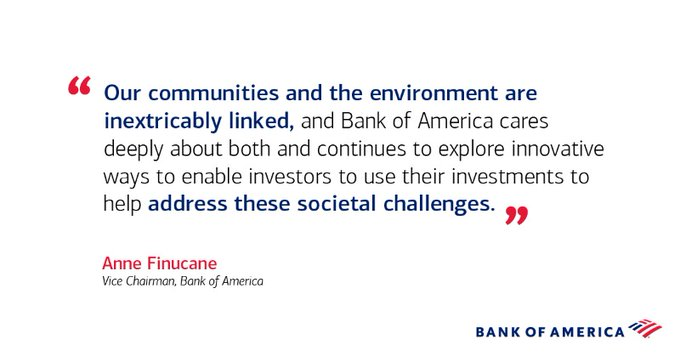"""""""Our communities and the environment are inextricably linked, and Bank of America cares deeply about both and continues to explore innovative ways to enable investors to use their investments to help address these societal challenges."""" - Anne Finucane, Vice Chairman, Bank of America"""